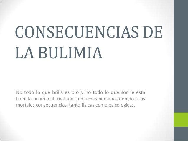 CONSECUENCIAS DE LA BULIMIA No todo lo que brilla es oro y no todo lo que sonrie esta bien, la bulimia ah matado a muchas ...
