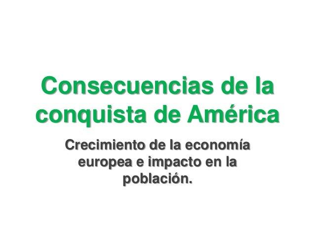 Consecuencias de la conquista de América Crecimiento de la economía europea e impacto en la población.