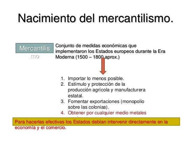Nacimiento del mercantilismo. Mercantilis mo Conjunto de medidas económicas que implementaron los Estados europeos durante...