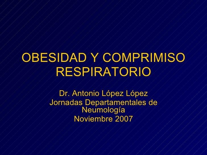 OBESIDAD Y COMPRIMISO RESPIRATORIO Dr. Antonio López López Jornadas Departamentales de Neumología Noviembre 2007