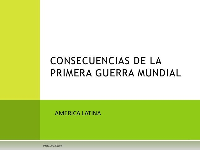 CONSECUENCIAS DE LA PRIMERA GUERRA MUNDIAL PROFA.ANA CODINA AMERICA LATINA