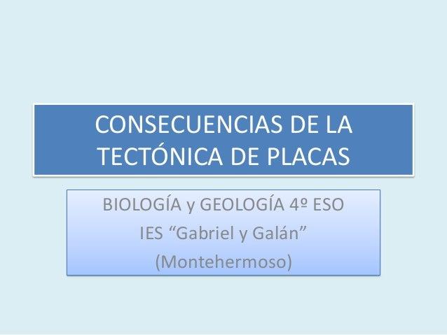 """CONSECUENCIAS DE LATECTÓNICA DE PLACASBIOLOGÍA y GEOLOGÍA 4º ESOIES """"Gabriel y Galán""""(Montehermoso)"""