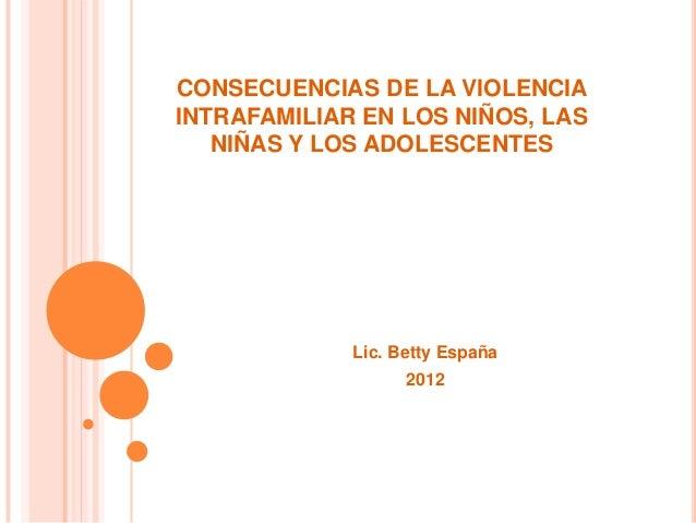 CONSECUENCIAS DE LA VIOLENCIAINTRAFAMILIAR EN LOS NIÑOS, LAS   NIÑAS Y LOS ADOLESCENTES             Lic. Betty España     ...