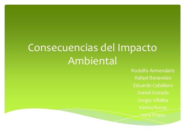 Consecuencias del Impacto Ambiental Rodolfo Armendariz Rafael Benavides Eduardo Caballero Daniel Estrada Sergio Villalba K...