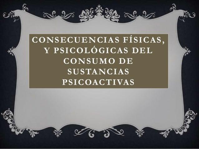 CONSECUENCIAS FÍSICAS, Y PSICOLÓGICAS DEL CONSUMO DE SUSTANCIAS PSICOACTIVAS
