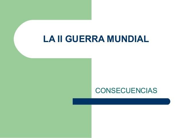 LA II GUERRA MUNDIALCONSECUENCIAS