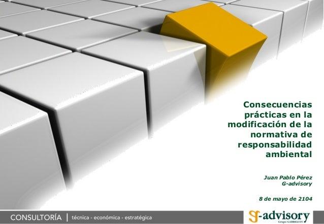 Consecuencias prácticas en la modificación de la normativa de responsabilidad ambiental Juan Pablo Pérez G-advisory 8 de m...