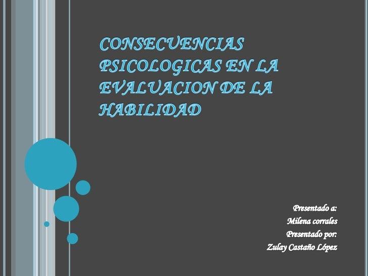 CONSECUENCIAS PSICOLOGICAS EN LA EVALUACION DE LA HABILIDAD<br />Presentado a:<br />Milena corrales<br />Presentado por:<b...