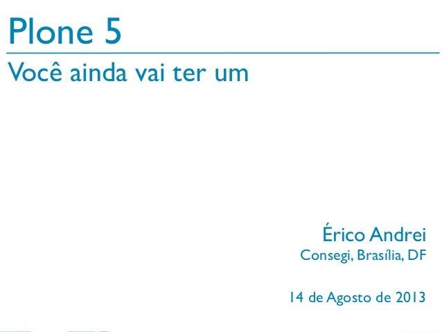 14 de Agosto de 2013 Plone 5 Érico Andrei Consegi, Brasília, DF Você ainda vai ter um