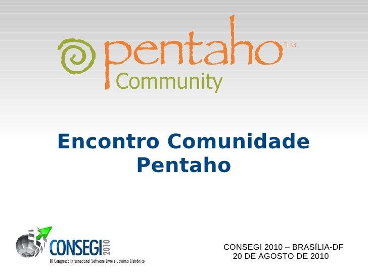 Encontro Comunidade       Pentaho               CONSEGI 2010 – BRASÍLIA-DF               20 DE AGOSTO DE 2010