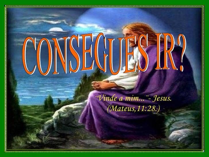 CONSEGUES IR? ¨ Vinde a mim...¨- Jesus. (Mateus,11:28.)