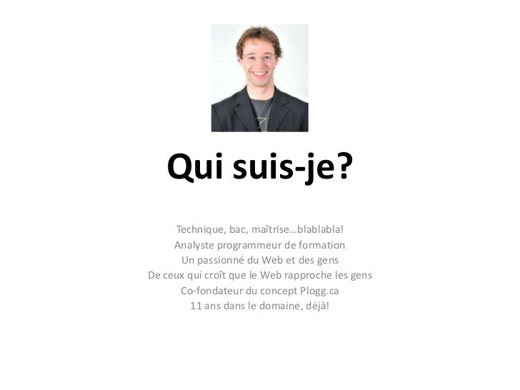 Qui suis-je?<br />Technique, bac, maîtrise…blablabla!<br />Analyste programmeur de formation<br />Un passionné du Web et d...
