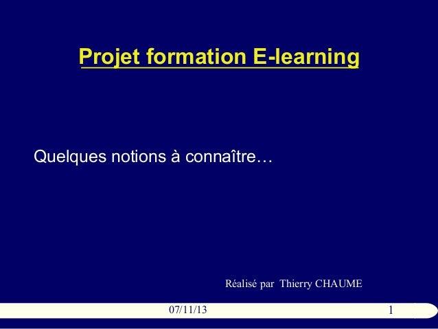 Projet formation E-learning  Quelques notions à connaître…  Réalisé par Thierry CHAUME 07/11/13  1