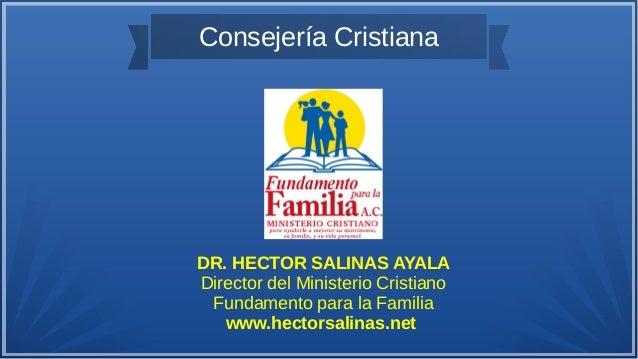 Consejería Cristiana DR. HECTOR SALINAS AYALA Director del Ministerio Cristiano Fundamento para la Familia www.hectorsalin...