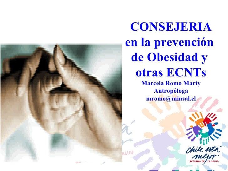 CONSEJERIA en la prevención  de Obesidad y  otras ECNTs Marcela Romo Marty Antropóloga [email_address]