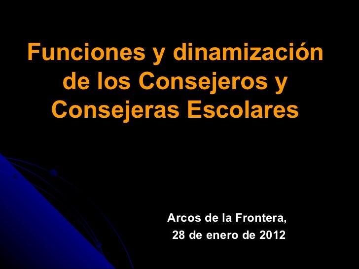 Funciones y dinamización de los Consejeros y Consejeras Escolares Arcos de la Frontera,  28 de enero de 2012