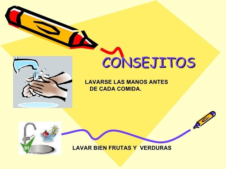 CONSEJITOS LAVARSE LAS MANOS ANTES  DE CADA COMIDA. LAVAR BIEN FRUTAS Y  VERDURAS