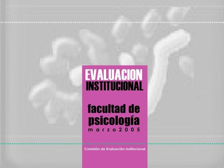 EVALUACION INSTITUCIONAL facultad   de psicología m  a  r  z  o  2  0  0  5 Comisión de Evaluación Institucional