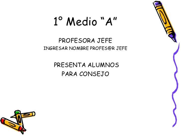 "1° Medio ""A"" <ul><li>PROFESORA JEFE </li></ul><ul><li>INGRESAR NOMBRE PROFES@R JEFE </li></ul><ul><li>PRESENTA ALUMNOS  </..."