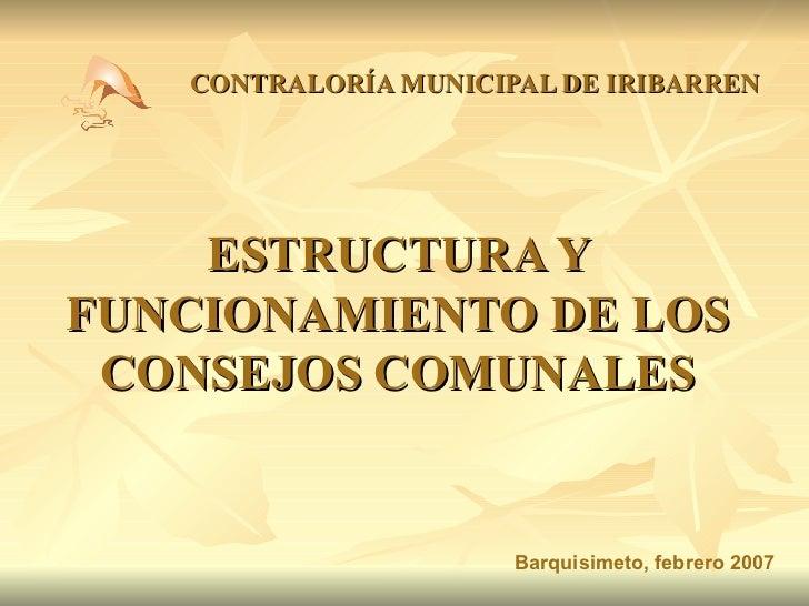 ESTRUCTURA Y FUNCIONAMIENTO DE LOS CONSEJOS COMUNALES CONTRALORÍA MUNICIPAL DE IRIBARREN Barquisimeto, febrero 2007