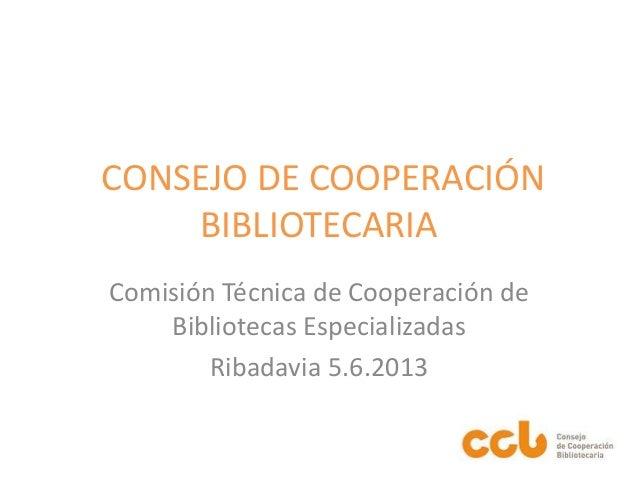 CONSEJO DE COOPERACIÓN BIBLIOTECARIA Comisión Técnica de Cooperación de Bibliotecas Especializadas Ribadavia 5.6.2013