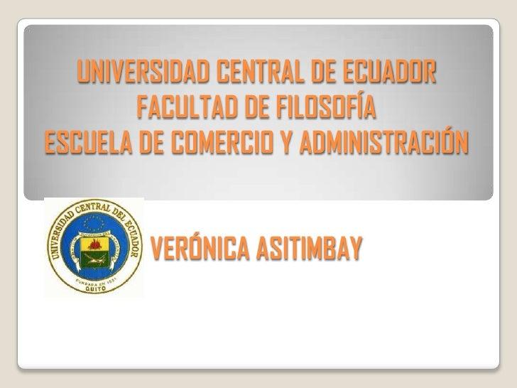 UNIVERSIDAD CENTRAL DE ECUADOR        FACULTAD DE FILOSOFÍAESCUELA DE COMERCIO Y ADMINISTRACIÓN        VERÓNICA ASITIMBAY