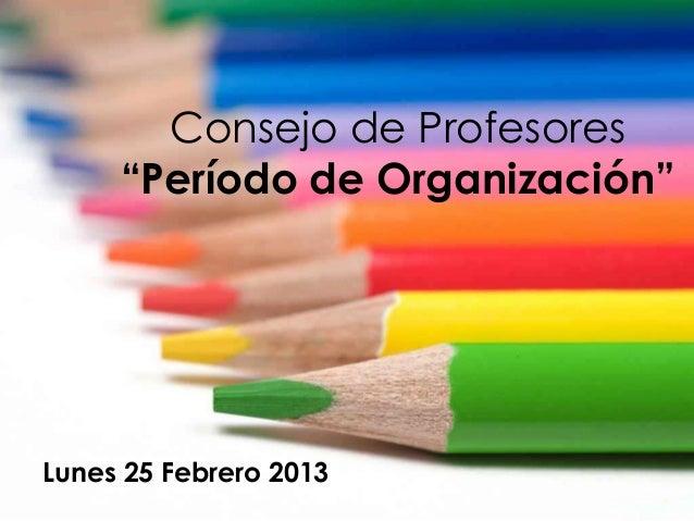 """Consejo de Profesores     """"Período de Organización""""Lunes 25 Febrero 2013"""
