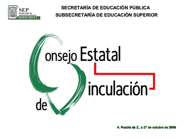 SUBSECRETARÍA DE EDUCACIÓN SUPERIOR SECRETARÍA DE EDUCACIÓN PÚBLICA H. Puebla de Z., a 27 de octubre de 2008