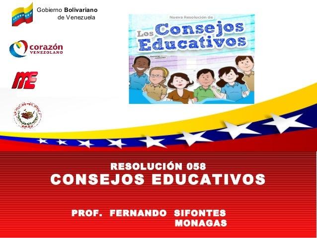 RESOLUCIÓN 058CONSEJOS EDUCATIVOSGobierno Bolivarianode VenezuelaPROF. FERNANDO SIFONTESMONAGAS