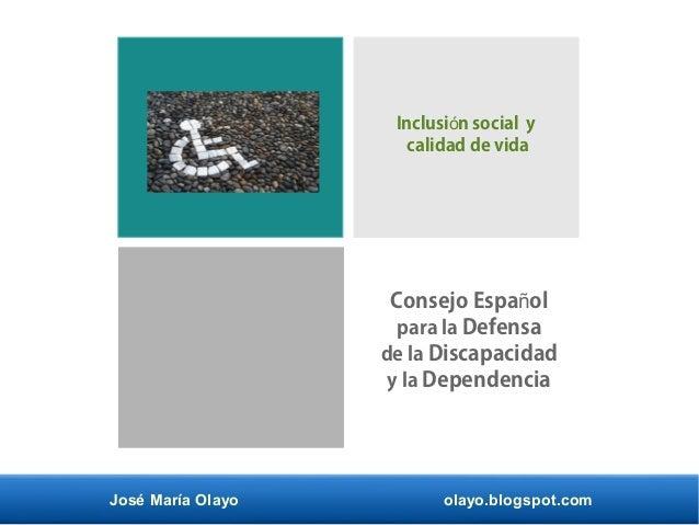 José María Olayo olayo.blogspot.com Consejo Espa olñ para la Defensa de la Discapacidad y la Dependencia Inclusi n social ...