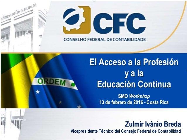 Zulmir Ivânio Breda Vicepresidente Técnico del Consejo Federal de Contabilidad El Acceso a la Profesión y a la Educación C...