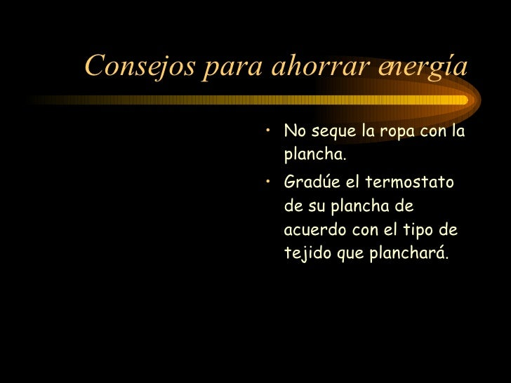 Consejos para ahorrar energía <ul><li>No seque la ropa con la plancha.  </li></ul><ul><li>Gradúe el termostato de su planc...