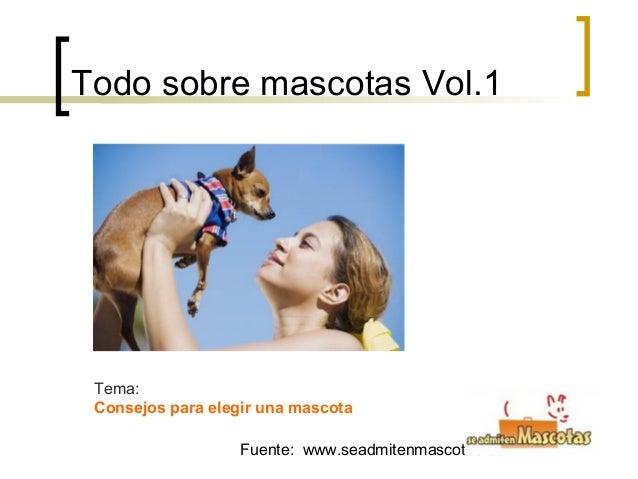 Fuente: www.seadmitenmascotas.comTodo sobre mascotas Vol.1Tema:Consejos para elegir una mascota