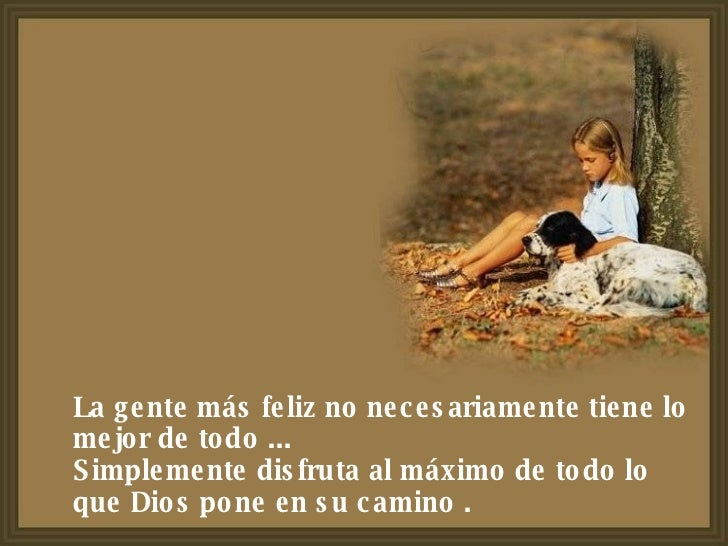 La gente más feliz no necesariamente tiene lo mejor de todo ...  Simplemente disfruta al máximo de todo lo que Dios pone e...