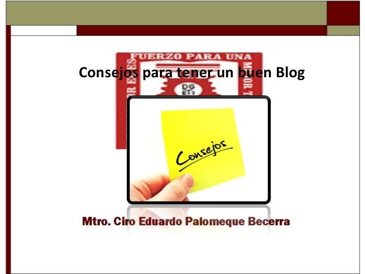 Consejos para tener un buen Blog  Mtro. Ciro Eduardo Palomeque Becerra