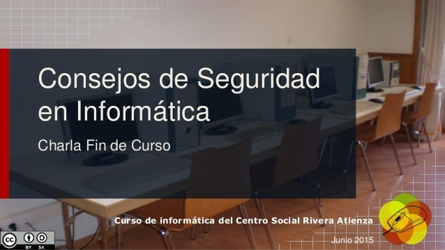 Curso de informática del Centro Social Rivera Atienza Junio 2015 Consejos de Seguridad en Informática Charla Fin de Curso
