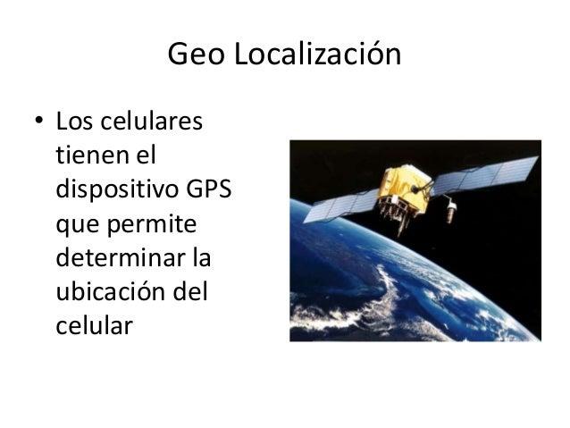 Geo Localización• Los celularestienen eldispositivo GPSque permitedeterminar laubicación delcelular
