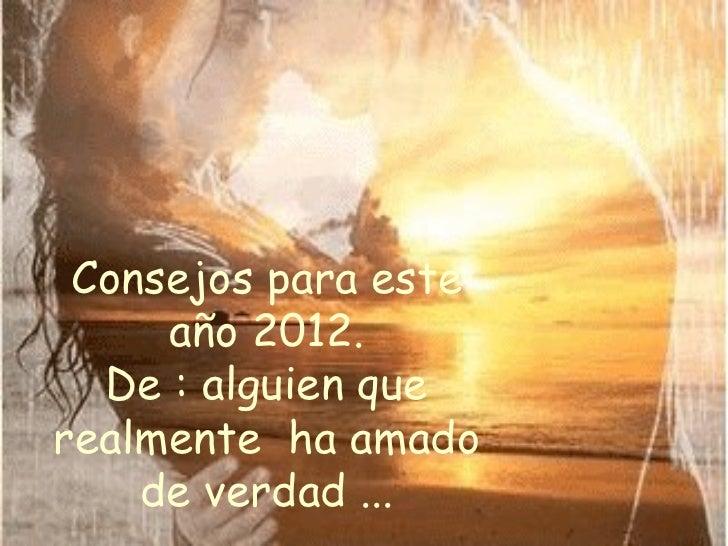 Consejos para este año 2012. De : alguien que realmente  ha amado de verdad ...