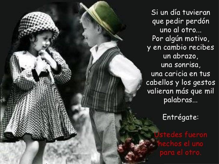 Si un día tuvieran  que pedir perdón    uno al otro...  Por algún motivo,y en cambio recibes      un abrazo,     una sonri...