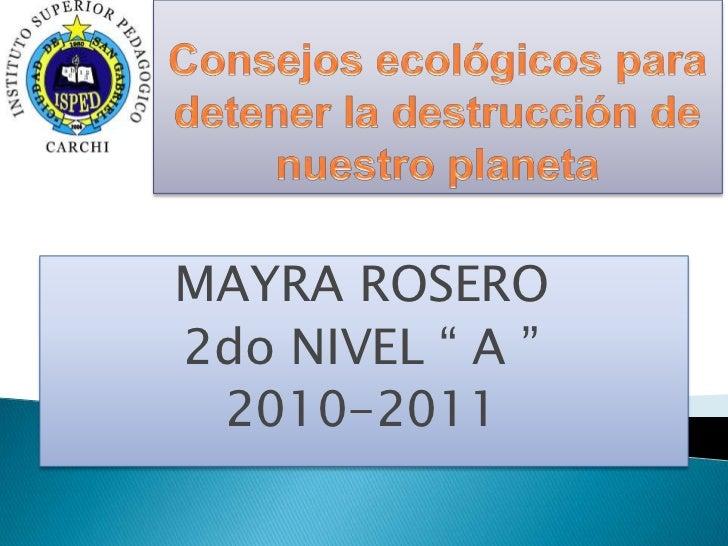"""Consejos ecológicos para detener la destrucción de nuestro planeta <br />MAYRA ROSERO<br />2do NIVEL """" A """"<br />2010-2011<..."""