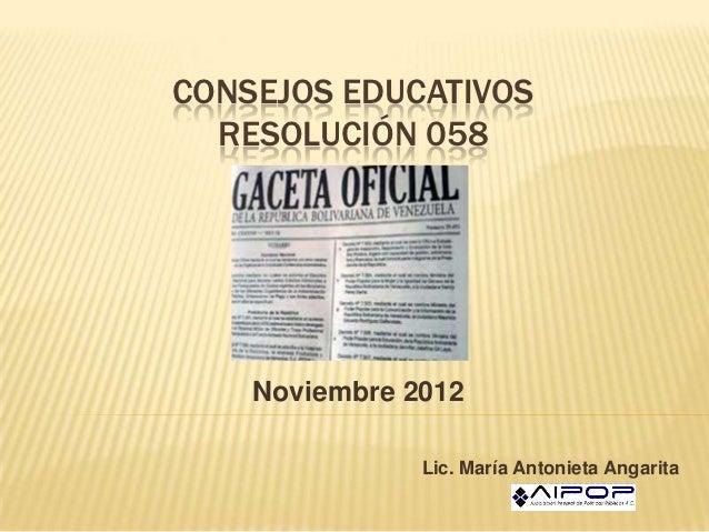 CONSEJOS EDUCATIVOS  RESOLUCIÓN 058    Noviembre 2012               Lic. María Antonieta Angarita