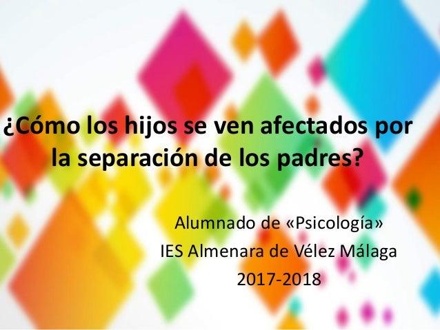 ¿Cómo los hijos se ven afectados por la separación de los padres? Alumnado de «Psicología» IES Almenara de Vélez Málaga 20...