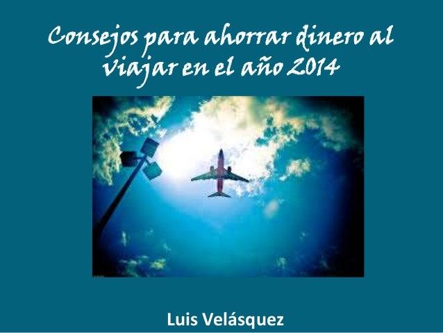 Consejos para ahorrar dinero al viajar en el año 2014  Luis Velásquez