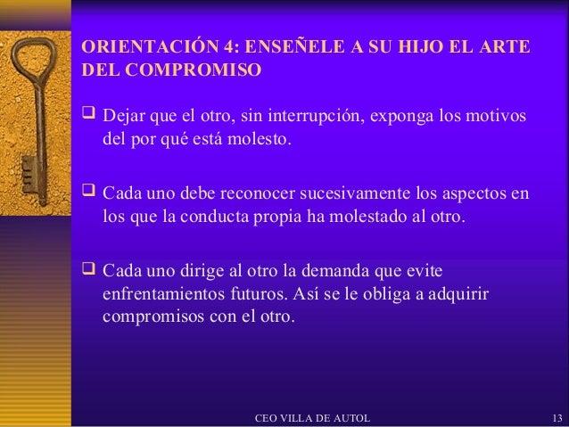 ORIENTACIÓN 4: ENSEÑELE A SU HIJO EL ARTEDEL COMPROMISO Dejar que el otro, sin interrupción, exponga los motivos  del por...