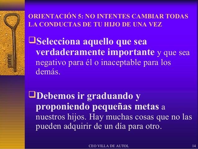 ORIENTACIÓN 5: NO INTENTES CAMBIAR TODASLA CONDUCTAS DE TU HIJO DE UNA VEZSelecciona aquello que sea verdaderamente impor...