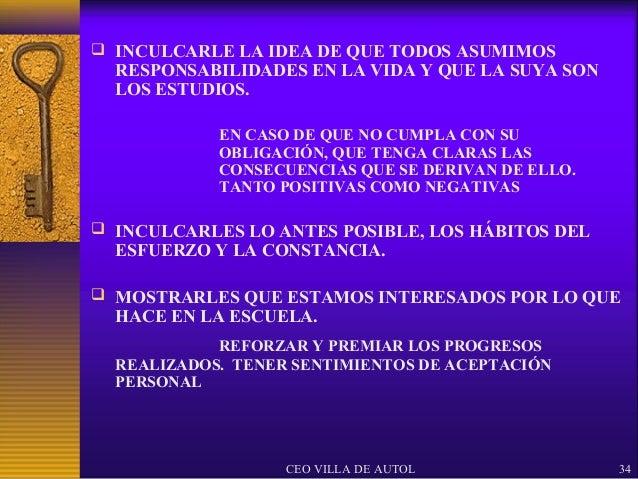  INCULCARLE LA IDEA DE QUE TODOS ASUMIMOS  RESPONSABILIDADES EN LA VIDA Y QUE LA SUYA SON  LOS ESTUDIOS.            EN CA...
