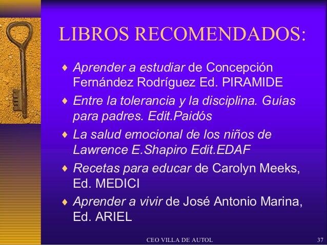 LIBROS RECOMENDADOS:♦ Aprender a estudiar de Concepción  Fernández Rodríguez Ed. PIRAMIDE♦ Entre la tolerancia y la discip...
