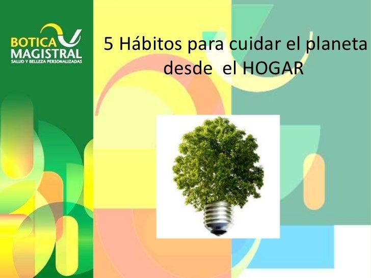 5 Hábitos para cuidar el planeta       desde el HOGAR