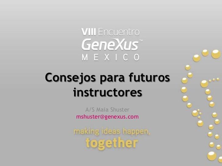 Consejos para futuros instructores<br />A/S Maia Shuster<br />mshuster@genexus.com <br />