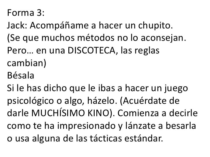 Forma 3:Jack: Acompáñame a hacer un chupito.(Se que muchos métodos no lo aconsejan. Pero… en una DISCOTECA, las reglas cam...